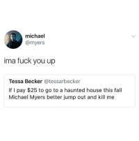 michael myers: michael  @myers  ima fuck you up  Tessa Becker @tessarbecker  If I pay $25 to go to a haunted house this fall  Michael Myers better jump out and kill me