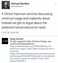 Arguing, Beard, and Donald Trump: Michael Nordine  @slow beard  If Clinton had won we'd be discussing  minimum wage and maternity leave.  Instead we get to argue about the  preferred nomenclature for nazis.  11/21/16, 8:28 PM  Greg Curtner  Trump supports both of those things, you  uninformed Neanderthal.  http://the federalist.com/2016/08/01/a-10-  minimum-wage-might-help-trump-but-hurt-  america/  https://www.washingtonpost.com/news/post-  politics/wp/2016/09/13/donald-trump-joined-  by ivanka-trump-to-outline-child-care-  policy?0p19G c (GC)