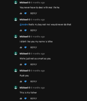 """Replies on my pun in """"Sail"""", by Awolnation. I'm crying.: Michael O 8 months ago  You never have to deal with real life ha  REPLY  Michael O 8 months ago  @Andre that's my boy not mei would never do that  REPLY  Michael O 8 months ago  I didn't like you my name is Mike  REPLY  Michael O 8 months ago  We're just not as smart as you  REPLY  Michael O 8 months ago  Fuck you  REPLY  Michael O 8 months ago  This is his father  REPLY Replies on my pun in """"Sail"""", by Awolnation. I'm crying."""