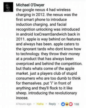 "Truth has been spoken: Michael O'Dwyer  the google nexus 4 had wireless  charging in 2012. the nexus was the  first smart phone to introduce  induction charging. and facial  recognition unlocking was introduced  in android IceCreamSandwich back in  2011. apple is way behind on features  and always has been. apple caters to  the ignorant tards who dont know hovw  to technology. they throw their money  at a product that has always been  overpriced and behind the competition.  but thats whats come of the apple  market. just a players club of stupid  consumers who are too dumb to think  for themselves. put ""i"" in front of  anything and they'll flock to it like  sheep. introducing the revolutionary  inoose.  hours ago . Haha Reply  198 Truth has been spoken"
