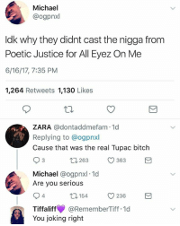 Bitch, Memes, and Justice: Michael  @ogpnxl  Idk why they didnt cast the nigga from  Poetic Justice for All Eyez On Me  6/16/17, 7:35 PM  1,264 Retweets  1,130  Likes  ZARA adontaddmefam 1d  Replying to @ogpnxl  Cause that was the real Tupac bitch  263 363  S 3  t Michael  ogpnxl 1d  Are you serious  54 236  4  Tiffaliff  @RememberTiff.1d  You joking right Bro!! 😂😂 AllEyezOnMe 2pac