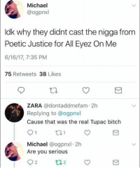 Bitch, Memes, and Shit: Michael  @ogpnxl  Idk why they didnt cast the nigga from  Poetic Justice for All Eyez On Me  6/16/17, 7:35 PM  75  Retweets  38  Likes  ZARA  adontanddmefam 2h  Replying to @ogpnx  Cause that was the real Tupac bitch  S 1  1  Michael  @ogpnxl 2h  Are you serious  2  t 12 You can't make this shit up..✌😩😂
