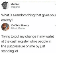 Click, Instagram, and Memes: Michael  @ogpnxl  What is a random thing that gives you  anxiety?  10-Click Shawty  @Just_Cardo  Trying to put my change in my wallet  at the cash register while people in  line put pressure on me by just  standing ldl @unilad is one of the best accounts on Instagram 🔥🔥