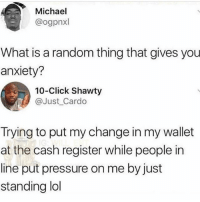Click, Lol, and Memes: Michael  @ogpnxl  What is a random thing that gives you  anxiety?  10-Click Shawty  @Just Cardo  Trying to put my change in my wallet  at the cash register while people in  line put pressure on me by just  standing lol @lolmynegga posts the funniest memes😂🔥..give them a follow before they go private!!💯