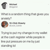 Click, Lol, and Pressure: Michael  @ogpnxl  What is a random thing that gives you  anxiety?  10-Click Shawty  @Just Cardo  Trying to put my change in my wallet  at the cash register while people in  line put pressure on me by just  standing lol