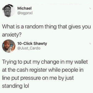 What gives me anxiety via /r/memes https://ift.tt/2Mg5aEl: Michael  @ogpnxl  What is a random thing that gives you  anxiety?  10-Click Shawty  @Just Cardo  Trying to put my change in my wallet  at the cash register while people in  line put pressure on me by just  standing lol What gives me anxiety via /r/memes https://ift.tt/2Mg5aEl