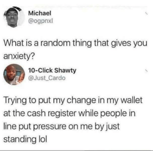 Click, Dank, and Lol: Michael  @ogpnxl  What is a random thing that gives you  anxiety?  10-Click Shawty  @Just Cardo  Trying to put my change in my wallet  at the cash register while people in  line put pressure on me by just  standing lol I think that gives us all anxiety. by ImaginingDragon MORE MEMES