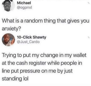 Meirl: Michael  @ogpnxl  What is a random thing that gives you  anxiety?  10-Click Shawty  @Just_Cardo  Trying to put my change in my wallet  at the cash register while people in  line put pressure on me by just  standing lol Meirl