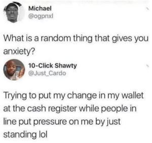 .: Michael  @ogpnxl  What is a random thing that gives you  anxiety?  10-Click Shawty  @Just Cardo  Trying to put my change in my wallet  at the cash register while people in  line put pressure on me by just  standing lol .