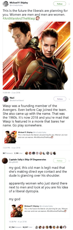 gahdamnpunk:I….: Michael P. Shipley  @michaelpshipley  Follow  This is the future the liberals are planning for  you. Women are men and men are women  #AntManAndTheWasp@  10:38 AM -2 Jun 2018   Nuri  @actionhankbeard  Follow  Wasp was a founding member of the  Avengers. Even before Cap joined the team  She also came up with the name. That was  the 1960s. It's now 2018 and you're mad that  Wasp is featured in a movie that bares her  name. Go play somewhere.  Michael P. Shipley @michaelpshipley  This is the future the liberals are planning for you. Women are men  and men are women. #AntManAndThewasp  12:20 PM-6 Jun 2018  367 Retweets 1,139 Likes   Captain Salty's Ship Of Degenerates  @hayBEARS  Follow  my god, this old man is legit mad that  she's making direct eye contact and the  dude is glancing over his shoulder.  apparently women who just stand there  next to men and look at you are his idea  of a liberal dystopia.  my god  Michael P. Shipley @michaelpshipley  This is the future the liberals are planning for you. Women  are men and men are women. #AntManAndThewasp  10:28 PM-4 Jun 2018  21.764 Retweets 82,537 Likes gahdamnpunk:I….
