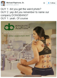 Weird, Yeah, and Acupuncture: Michael Raphone, Sr  Follow  i@michael_raphone  GUY 1: did you get the weird photo?  GUY 2: yep did you remember to name our  company DONGBANG?  GUY 1: yeah. Of course  DONGBANG  AcuPrime  Your online acupuncture storea