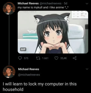 me_irl: Michael Reeves @michaelreeves · 5d  my name is mykull and i like anime ^_^  ATITAHEN TURBLR  16  15  25  22  25  hery  GIF  27 1.661  575  35,4K  Michael Reeves  @michaelreeves  I will learn to lock my computer in this  household me_irl