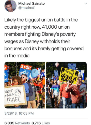 "Being Alone, Cars, and Disney: Michael Sainato  @msainat1  Likely the biggest union battle in the  country right now, 41,000 union  members fighting Disney's poverty  wages as Disney withholds their  bonuses and its barely getting covered  in the media  STOP  WAR  IE  WORKERS  NEED  UNIT  HERE  MA6IC  3/29/18, 10:03 PM  6,035 Retweets 8,716 Likes ndelphinus:  fckyeahitslauren:  jumpingjacktrash:  srsishere:  wabefuhon:  srsishere: Just a little taste of what's going on at my workplace right now. We have been fighting for a raise because a lot of people who work at Disney have to work 60+ hours a week just to get by. What was their response? ""Ok, everyone gets a bonus. $1000. But not all at once. $500 now and $500 at the end of the year."" (in case some people get fired or quit, so they don't have to pay the full amount to those people). Of course, we were like ""No, that's not what we said we wanted. We want a PERMANENT RAISE."" So Disney was like OK, fine, whoever is NOT part of the union fighting for a raise gets the $1000 bonus :) Meanwhile, we are still fighting for a raise… The company I work for sells aluminum and aluminum mixed metals. I want everyone to understand that running a business is expensive and the reason why raises don't happen is because management holds onto money to keep the business running. Equipment repair is expensive because parts have to be made. If you're needing to work over 60 hrs to make ends meet, you need to move where it's cheaper to live or get a job where it's cheaper to live.Stop thinking that there's all this money pouring in that the CEO and leading personnel are hoarding and paying the minimum to it's employees. If you think I'm wrong, do some digging and pry about company expenses and the revenue from parks.  Ok, but here's the thing: Disney keep raising it's prices. On literally everything. Park tickets, resort stays, merchandise, parking, meal plans, and they are even going to start charging for people to have their cars parked at the resorts. Not to mention, they obviously have money to throw around with all these expansions going on. They keep remodeling and renewing things that were fine before. This costs millions and millions of dollars. If every Cast Member at Walt Disney World received a raise, it would still only be a fraction of the price that Disney is dishing out on all these renovations and expansions. No cast member should be forced to work 60+ hours a week just to survive when they work for one of the wealthiest corporations in the world.  if you can't afford to pay your workers a living wage, you can't afford to run a business. you don't have a right to be a boss. that is not a thing you are entitled to. if you fail, you fail. get over it.   IT'S DISNEY. Holy crap, is this a joke? Am I in the Twilight Zone? Did I seriously have to read with my own two eyes someone comparing running a small business to DISNEY?  Right? We're not talking even an indie film studio here (which, for the record, are mostly subsidiaries of major film studios), it's fucking Disney. They own half the damned world. Their net income last year was over 14 billion dollars. Bob Iger (CEO of The Walt Disney Company) alone makes over $2 million a year, not including bonuses, stock options, and benefits. His 2017 take home pay was $36.3 million.Disney can fucking afford to pay their employees a living wage. They just don't want to.Also, fuck you and your ""move to a cheaper area"" bullshit. No one should have to commute two hours each way to get to work. If you can't pay your employees enough to get by within a reasonable distance of where you're located you have failed to meet one of your most basic operating costs."