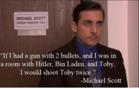 """Michael Scott: MICHAEL SCOTT  PAPER COMPANY INC  If I had a gun with 2 bullets, and I was in  a room with Hitler, Bin Laden, and Toby,  I would shoot Toby twice""""  Michael Scott"""