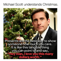 "Christmas, Life, and Love: Michael Scott understands Christmas.  Presents are the best Way to show  someone how much you care.  It is like this tangible thing  you can point to and say,  ""Hey man, I love you this many  dollars worth. Tis the season to put a dollar value on human life."