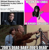 "Definitely, Love, and Memes: Michael Shannon is the  HE CANT BE CABLE  frontrunner to play Cable in  Deadpool 2  By Sam Barsanti  Casambarsanti  Mar 22, 2017 1:42 PM  @justice league memes  HE ALREADY PLAYS LOD!!!  ""ZOD'S DEAD BABY LOD'S DEAD"" I, for one, would love to see Michael Shannon be Cable. Obviously not my first choice but would definitely be ok with it. ~Green Arrow"