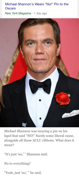"Fucking, Love, and New York: Michael Shannon's Wears ""No!"" Pin to the  Oscars  New York Magazine 1 day ago   NO!   Michael Shannon was wearing a pin on his  lapel that said ""NO!"" Surely some liberal cause,  alongside all those ACLU ribbons. What does it  mean?  ""It's just 'no, "" Shannon said.  No to everything?  ""Yeah, just 'no,'"" he said. mattfractionblog: edwardaldersin: I FUCKING LOVE HIM JFC #hero"
