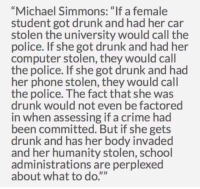 """Crime, Drunk, and Phone: """"Michael Simmons: """"If a female  student got drunk and had her car  stolen the university would call the  police. If she got drunk and had her  computer stolen, they would call  the police. If she got drunk and had  her phone stolen, they would call  the police. The fact that she was  drunk would not even be factored  in when assessing if a crime had  been committed. But if she gets  drunk and has her body invaded  and her humanity stolen, school  administrations are perplexed  about what to do. <p>They aren&rsquo;t perplexed because they think rape is suddenly OK if she&rsquo;s drunk, they&rsquo;re perplexed because it becomes more difficult to tell if one was raped or merely had sex that they regretted while they were drunk. In much the same way that if someone lent you their car while they were drunk and then accused you of stealing it after they sobered up, that would make the situation more complicated.</p>"""