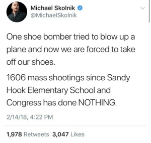 School, Shoes, and Tumblr: Michael Skolnik  @MichaelSkolnik  One shoe bomber tried to blow up a  plane and now we are forced to take  off our shoes  1606 mass shootings since Sandy  Hook Elementary School and  Congress has done NOTHING  2/14/18, 4:22 PM  1,978 Retweets 3,047 Likes weavemama: this really makes you think…….