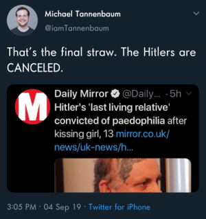 Iphone, News, and Twitter: Michael Tannenbaum  @iamTannenbaum  That's the final straw. The Hitlers are  CANCELED.  Daily Mirror  Hitler's 'last living relative'  convicted of paedophilia after  kissing girl, 13 mirror.co.uk/  news/uk-news/h.  @Daily... 5h  M  3:05 PM 04 Sep 19 Twitter for iPhone Cancel culture is outta control