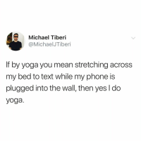 @michaelisbasic is namaste af🙏🏻: Michael Tiberi  @MichaelJTiberi  If by yoga you mean stretching across  my bed to text while my phone is  plugged into the wall, then yes l do  yoga. @michaelisbasic is namaste af🙏🏻