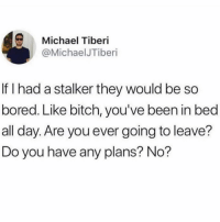 Bitch, Bored, and Life: Michael Tiberi  @MichaelJTiberi  If I had a stalker they would be so  bored. Like bitch, you've been in bed  all day. Are you ever going to leave?  Do you have any plans? No? Living my best life in bed ✨