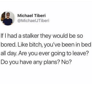 Any Plans: Michael Tiberi  @MichaelJTiberi  If I had a stalker they would be so  bored. Like bitch, you've been in bed  all day. Are you ever going to leave?  Do you have any plans? No?