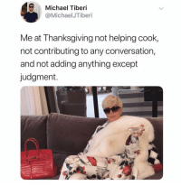 Thanksgiving, Michael, and Dank Memes: Michael Tiberi  @MichaelJTiberi  Me at Thanksgiving not helping cook,  not contributing to any conversation,  and not adding anything except  judgment. (@michaelisbasic)