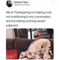 Thanksgiving, Michael, and Time: Michael Tiberi  @MichaelJTiberi  Me at Thanksgiving not helping cook,  not contributing to any conversation,  and not adding anything except  judgment. Take a sip of vodka every time your aunt asks you why you're still single