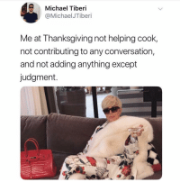 Funny, Thanksgiving, and Michael: Michael Tiberi  @MichaelJTiberi  Me at Thanksgiving not helping cook,  not contributing to any conversation,  and not adding anything except  judgment. My presence is a gift