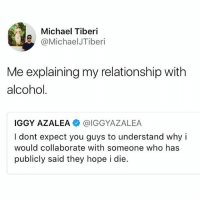 (@michaeljtiberi): Michael Tiberi  @MichaelJTiberi  Me explaining my relationship with  alcohol.  IGGY AZALEA. @IGGYAZALEA  I dont expect you guys to understand why i  would collaborate with someone who has  publicly said they hope i die. (@michaeljtiberi)