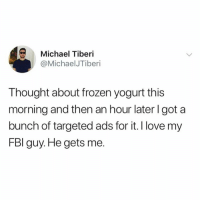 An Hour Later: Michael Tiberi  @MichaelJTiberi  Thought about frozen yogurt this  morning and then an hour later l got a  bunch of targeted ads for it. I love my  FBl guy. He gets me.