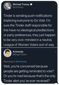 Party, Tinder, and Michael: Michael Tracey  @mtracey  Tinder is sending push notifications  imploring everyone to Go Vote. I'nm  sure the Tinder staff responsible for  this have no ideological predilections  or party preferences, they just happen  to be very civic-minded in a neutral,  League of Women Voters sort of way  Arimendy  @Dog1Tyson  Replying to @mtracey  Wait, you're concerned because  people are getting reminded to vote?  Or you're mad because that's the only  Tinder alert you've ever received? meirl
