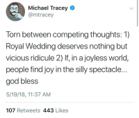 God, Michael, and World: Michael Tracey  @mtracey  Torn between competing thoughts: 1)  Royal Wedding deserves nothing but  vicious ridicule 2) If, in a joyless world,  people find joy in the silly spectacle.  god bless  5/19/18, 11:37 AM  107 Retweets 443 Likes