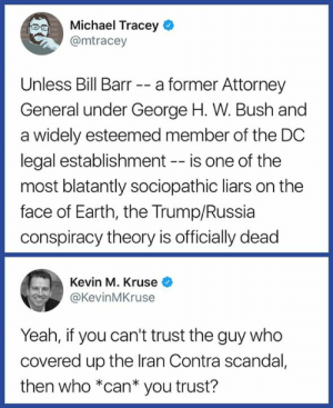 🤔 Hmmm...it seems that we're all fucked.   Dump Trump 2020: Michael Tracey  @mtracey  Unless Bill Barr -- a former Attorney  General under George H. W. Bush and  a widely esteemed member of the DC  legal establishment -- is one of the  most blatantly sociopathic liars on the  face of Earth, the Trump/Russia  conspiracy theory is officially dead  Kevin M. Kruse *  @KevinMKruse  Yeah, if you can't trust the guy who  covered up the lran Contra scandal,  then who *can* you trust? 🤔 Hmmm...it seems that we're all fucked.   Dump Trump 2020