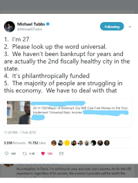 Someone Lies About the Mayor of Stockton, CA. Mayor Calls Bullshit.: Michael Tubbs .  @MichaelDTubbs  Following  1. I'm 27  2. Please look up the word universal.  3. We haven't been bankrupt for years and  are actually the 2nd fiscally healthy city in the  state.  4. It's philanthropically funded  5. The majority of people are struggling in  this economy. We have to deal with that  26-Yr-Old Mayor of Bankrupt City Will Give Free Money to the Poor,  Implement 'Universal Basic Income  11:20 PM 7 Feb 2018  3,338 Retweets 11,732 Likes  0168 t 3.3K 12K  As a neighbor in Davis, I'm wishing for your and your city's success. As for the UBI  experiment, regardless of its success, the science it provides will be worth the Someone Lies About the Mayor of Stockton, CA. Mayor Calls Bullshit.