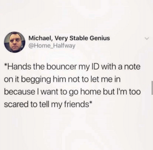Friends, Genius, and Home: Michael, Very Stable Genius  @Home Halfway  *Hands the bouncer my ID witha note  on it begging him not to let me in  because I want to go home but I'm too  scared to tell my friends* Or just knock me out.
