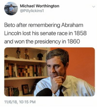 Abraham Lincoln, Memes, and Lost: Michael Worthington  @Pillylickins1  Beto after remembering Abraham  Lincoln lost his senate race in 1858  and won the presidency in 1860  11/6/18, 10:15 PM 40 Hilarious Midterm Election Memes: http://bit.ly/2EMRHoK