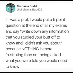 "Butt, Tumblr, and Http: Michaela Budd  @Michaela_Budd25  If I was a prof, I would put a 5 point  question at the end of all my exams  and say ""write down any information  that you studied your butt off to  know and I didn't ask you about""  because NOTHING is more  frustrating than not being asked  what you were told you would need  to know Follow us @studentlifeproblems​"