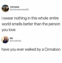 Love, Memes, and World: michaela  @mickeastcoast88  i swear nothing in this whole entire  world smells better than the person  you love  Nik  @AmoNickk  have you ever walked by a Cinnabon 😩