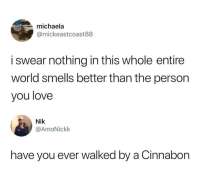 Love, World, and Got: michaela  @mickeastcoast88  MPD  i swear nothing in this whole entire  world smells better than the person  you love  Nik  @AmoNickk  have you ever walked by a Cinnabon Hes got a point
