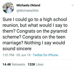 Congrats on your new nose, Karen: Michaela Okland  IRLS TO  @MichaelaOkla  Sure I could go to a high school  reunion, but what would I say to  them? Congrats on the pyramid  scheme? Congrats on the teen  marriage? Nothing I say would  sound sincere  1:01 PM 05 Jun 19 Twitter for iPhone  14.4K Retweets 132K Likes Congrats on your new nose, Karen