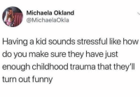 Funny, How, and Kid: Michaela Okland  @MichaelaOkla  Having a kid sounds stressful like how  do you make sure they have just  enough childhood trauma that they'lI  turn out funny