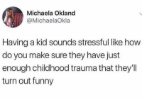 Funny, How, and Kid: Michaela Okland  @MichaelaOkla  Having a kid sounds stressful like how  do you make sure they have just  enough childhood trauma that they'll  turn out funny