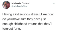 Funny, MeIRL, and How: Michaela Okland  @MichaelaOkla  Having a kid sounds stressful like how  do you make sure they have just  enough childhood trauma that they'll  turn out funny Meirl