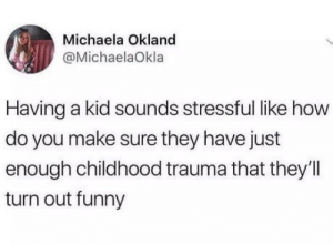 Funny, Omg, and Tumblr: Michaela Okland  @MichaelaOkla  Having a kid sounds stressful like how  do you make sure they have just  enough childhood trauma that they'll  turn out funny omg-humor:I want kids but I don't want to be stressed.
