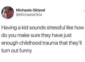 Dank, Funny, and Memes: Michaela Okland  @MichaelaOkla  Having a kid sounds stressful like how  do you make sure they have just  enough childhood trauma that they'll  turn out funny meirl by ory1994 FOLLOW HERE 4 MORE MEMES.