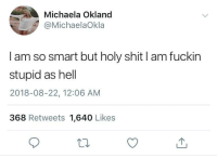 Shit, Hell, and MeIRL: Michaela Okland  @MichaelaOkla  I am so smart but holy shit I am fuckin  stupid as hell  2018-08-22, 12:06 AM  368 Retweets 1,640 Likes meirl