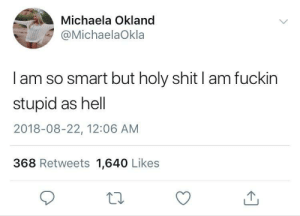 Dank, Memes, and Shit: Michaela Okland  @MichaelaOkla  I am so smart but holy shit I am fuckin  stupid as hell  2018-08-22, 12:06 AM  368 Retweets 1,640 Likes meirl by ReplEH MORE MEMES