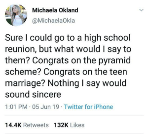 scheme: Michaela Okland  @MichaelaOkla  Sure I could go to a high school  reunion, but what would I say to  them? Congrats on the pyramid  scheme? Congrats on the teen  marriage? Nothing I say would  sound sincere  1:01 PM 05 Jun 19 Twitter for iPhone  14.4K Retweets 132K Likes
